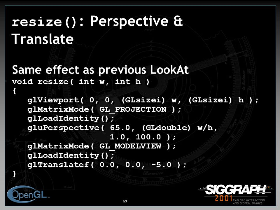 53 resize() : Perspective & Translate Same effect as previous LookAt void resize( int w, int h ) { glViewport( 0, 0, (GLsizei) w, (GLsizei) h ); glViewport( 0, 0, (GLsizei) w, (GLsizei) h ); glMatrixMode( GL_PROJECTION ); glMatrixMode( GL_PROJECTION ); glLoadIdentity(); glLoadIdentity(); gluPerspective( 65.0, (GLdouble) w/h, gluPerspective( 65.0, (GLdouble) w/h, 1.0, 100.0 ); 1.0, 100.0 ); glMatrixMode( GL_MODELVIEW ); glMatrixMode( GL_MODELVIEW ); glLoadIdentity(); glLoadIdentity(); glTranslatef( 0.0, 0.0, -5.0 ); glTranslatef( 0.0, 0.0, -5.0 );} Same effect as previous LookAt void resize( int w, int h ) { glViewport( 0, 0, (GLsizei) w, (GLsizei) h ); glViewport( 0, 0, (GLsizei) w, (GLsizei) h ); glMatrixMode( GL_PROJECTION ); glMatrixMode( GL_PROJECTION ); glLoadIdentity(); glLoadIdentity(); gluPerspective( 65.0, (GLdouble) w/h, gluPerspective( 65.0, (GLdouble) w/h, 1.0, 100.0 ); 1.0, 100.0 ); glMatrixMode( GL_MODELVIEW ); glMatrixMode( GL_MODELVIEW ); glLoadIdentity(); glLoadIdentity(); glTranslatef( 0.0, 0.0, -5.0 ); glTranslatef( 0.0, 0.0, -5.0 );}