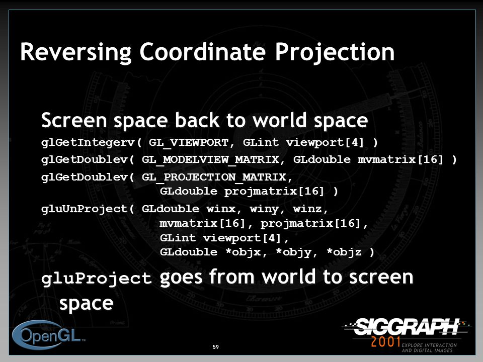 59 Reversing Coordinate Projection Screen space back to world space glGetIntegerv( GL_VIEWPORT, GLint viewport[4] ) glGetDoublev( GL_MODELVIEW_MATRIX, GLdouble mvmatrix[16] ) glGetDoublev( GL_PROJECTION_MATRIX, GLdouble projmatrix[16] ) gluUnProject( GLdouble winx, winy, winz, mvmatrix[16], projmatrix[16], GLint viewport[4], GLdouble *objx, *objy, *objz ) gluProject goes from world to screen space