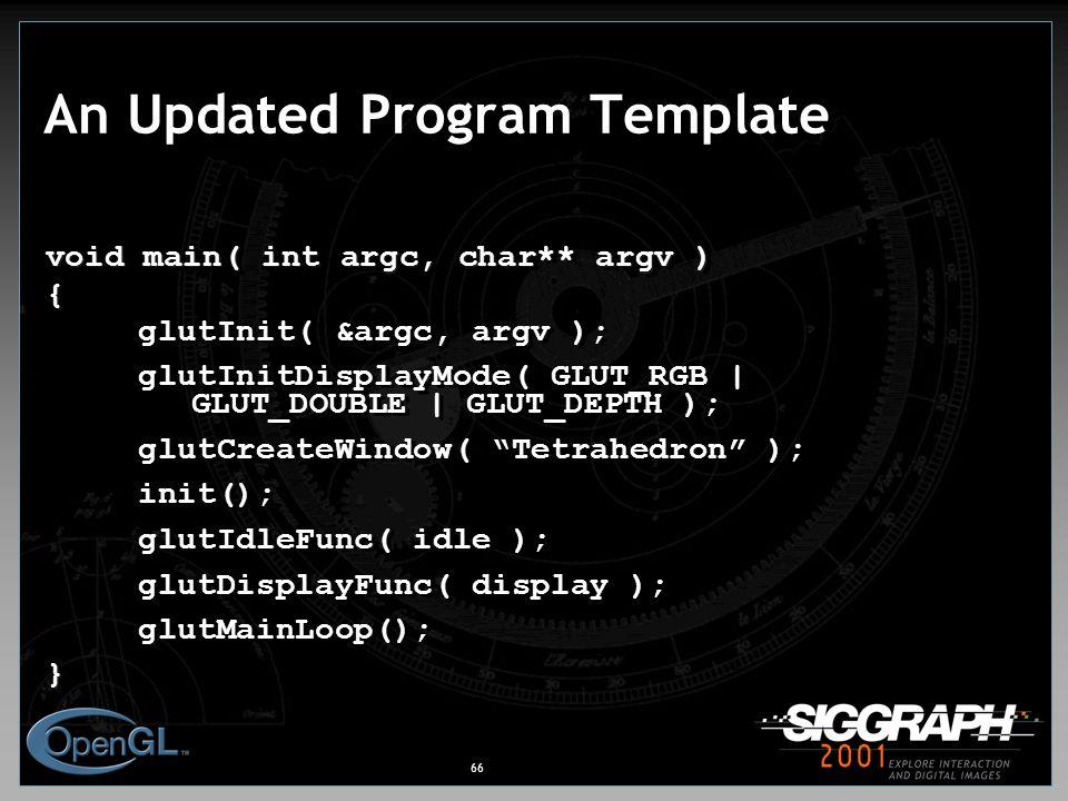 66 An Updated Program Template void main( int argc, char** argv ) { glutInit( &argc, argv ); glutInitDisplayMode( GLUT_RGB | GLUT_DOUBLE | GLUT_DEPTH ); glutCreateWindow( Tetrahedron ); init(); glutIdleFunc( idle ); glutDisplayFunc( display ); glutMainLoop();} void main( int argc, char** argv ) { glutInit( &argc, argv ); glutInitDisplayMode( GLUT_RGB | GLUT_DOUBLE | GLUT_DEPTH ); glutCreateWindow( Tetrahedron ); init(); glutIdleFunc( idle ); glutDisplayFunc( display ); glutMainLoop();}