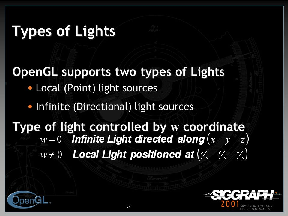 76 Types of Lights OpenGL supports two types of Lights Local (Point) light sources Infinite (Directional) light sources Type of light controlled by w coordinate