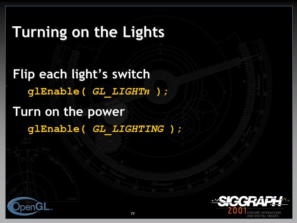 77 Turning on the Lights Flip each light's switch glEnable( GL_LIGHT n ); Turn on the power glEnable( GL_LIGHTING );