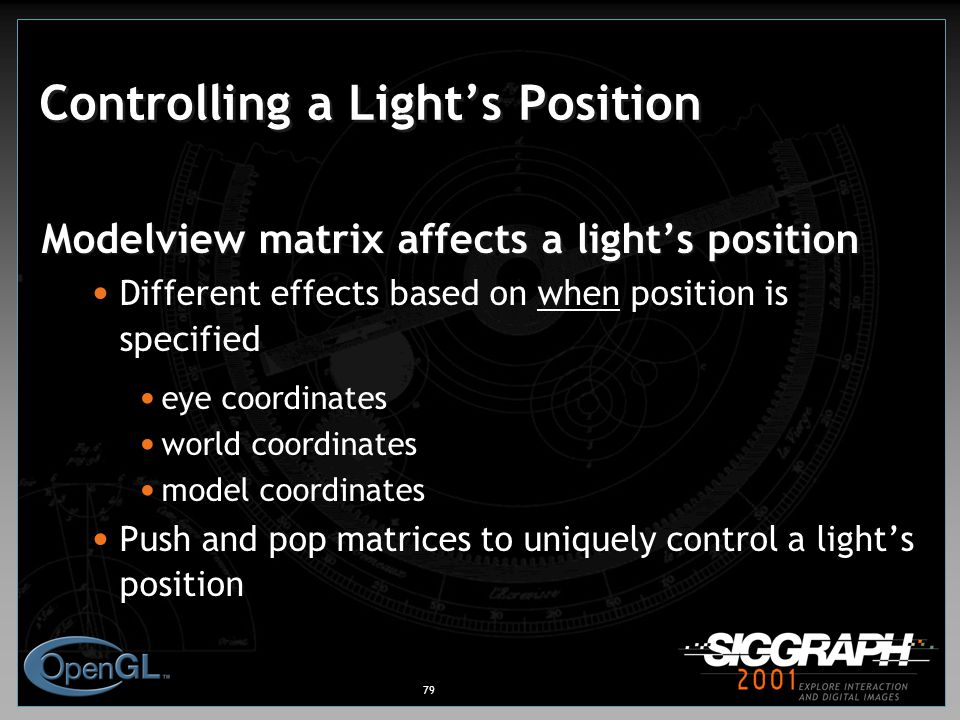 79 Controlling a Light's Position Modelview matrix affects a light's position Different effects based on when position is specified eye coordinates world coordinates model coordinates Push and pop matrices to uniquely control a light's position