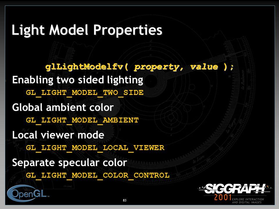 83 Light Model Properties glLightModelfv( property, value ); Enabling two sided lighting GL_LIGHT_MODEL_TWO_SIDE Global ambient color GL_LIGHT_MODEL_AMBIENT Local viewer mode GL_LIGHT_MODEL_LOCAL_VIEWER Separate specular color GL_LIGHT_MODEL_COLOR_CONTROL