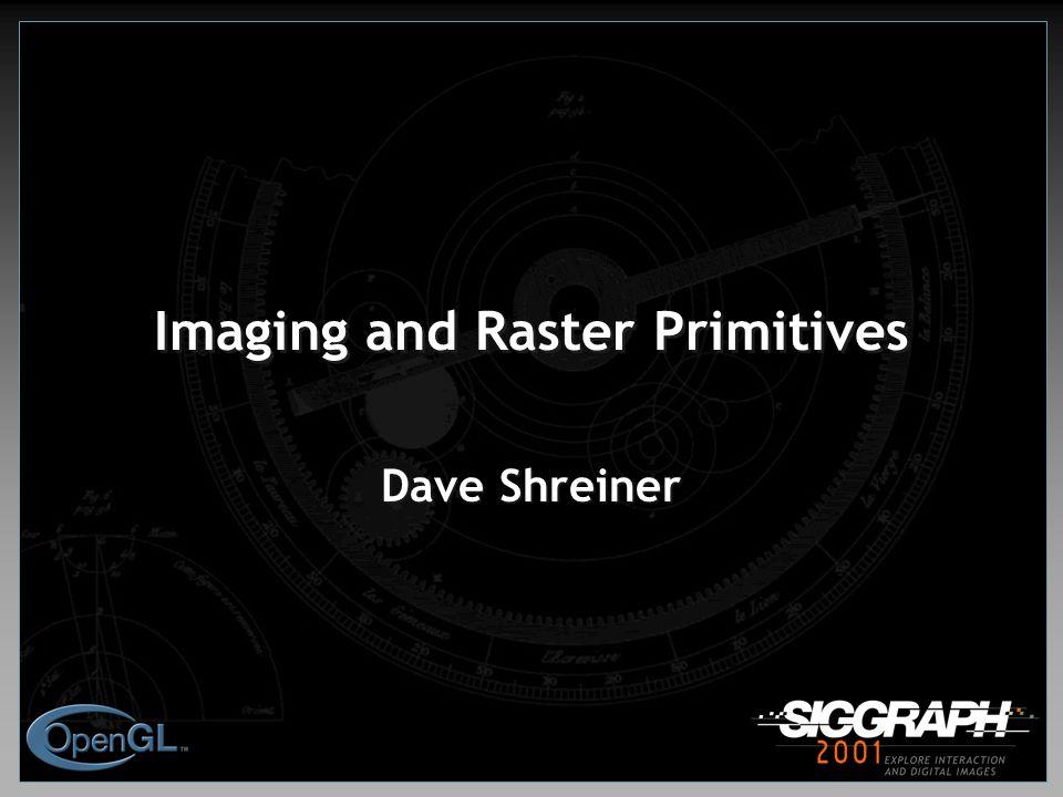 Imaging and Raster Primitives Dave Shreiner