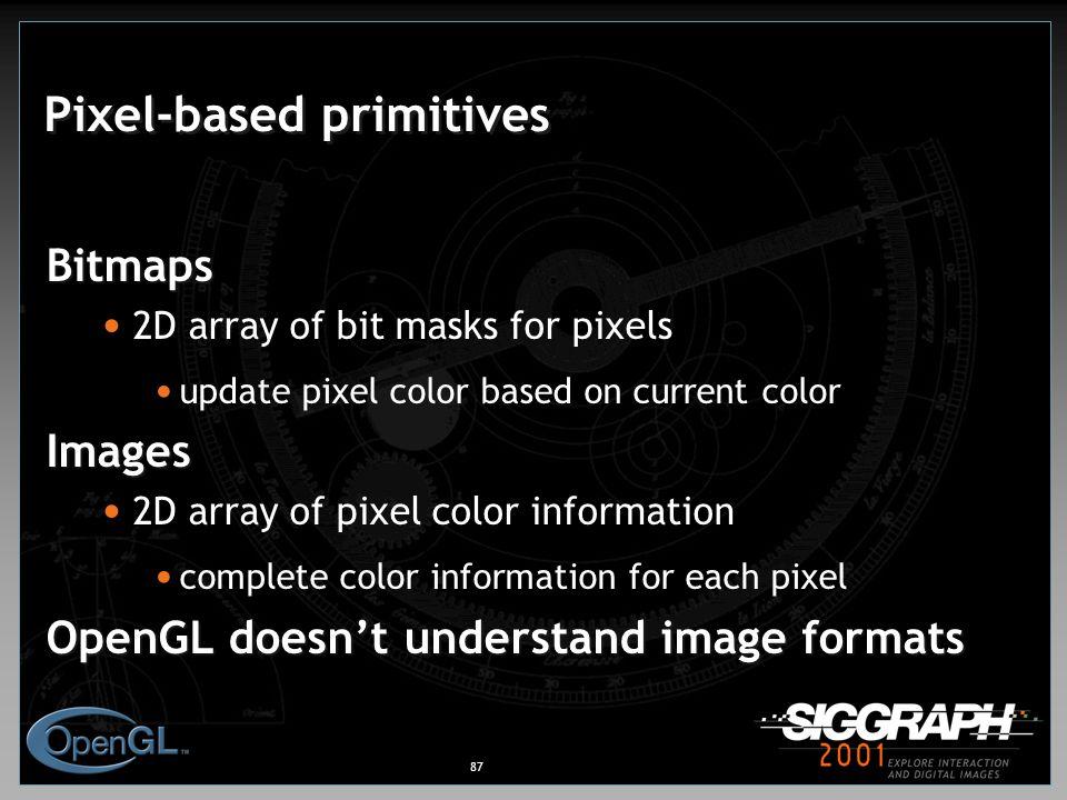 87 Pixel-based primitives Bitmaps 2D array of bit masks for pixels update pixel color based on current colorImages 2D array of pixel color information complete color information for each pixel OpenGL doesn't understand image formats