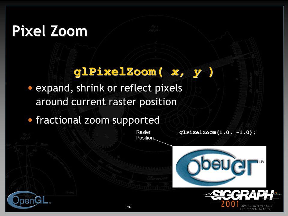 94 Raster Position glPixelZoom(1.0, -1.0); Pixel Zoom glPixelZoom( x, y ) expand, shrink or reflect pixels around current raster position fractional zoom supported glPixelZoom( x, y ) expand, shrink or reflect pixels around current raster position fractional zoom supported
