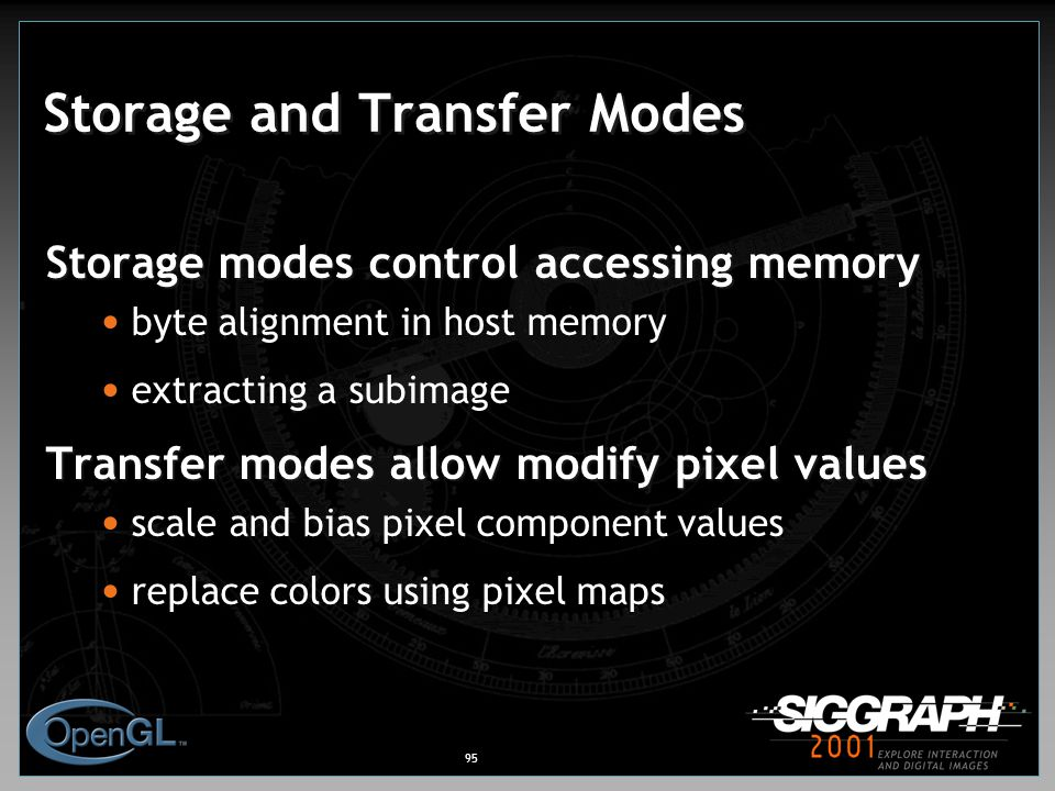 95 Storage and Transfer Modes Storage modes control accessing memory byte alignment in host memory extracting a subimage Transfer modes allow modify pixel values scale and bias pixel component values replace colors using pixel maps