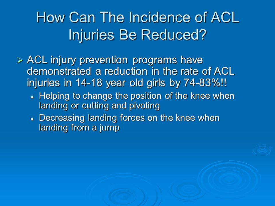 How Can The Incidence of ACL Injuries Be Reduced?  ACL injury prevention programs have demonstrated a reduction in the rate of ACL injuries in 14-18