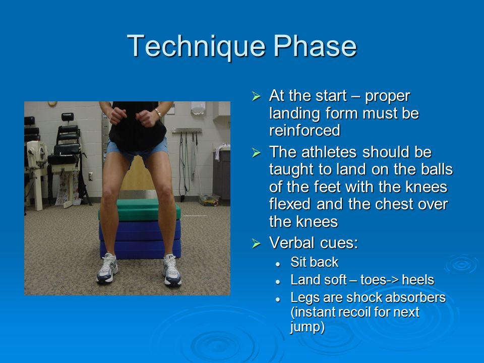 Technique Phase  At the start – proper landing form must be reinforced  The athletes should be taught to land on the balls of the feet with the knees flexed and the chest over the knees  Verbal cues: Sit back Land soft – toes-> heels Legs are shock absorbers (instant recoil for next jump)
