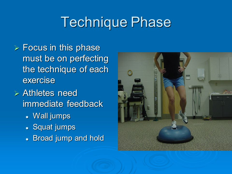 Technique Phase  Focus in this phase must be on perfecting the technique of each exercise  Athletes need immediate feedback Wall jumps Wall jumps Squat jumps Squat jumps Broad jump and hold Broad jump and hold