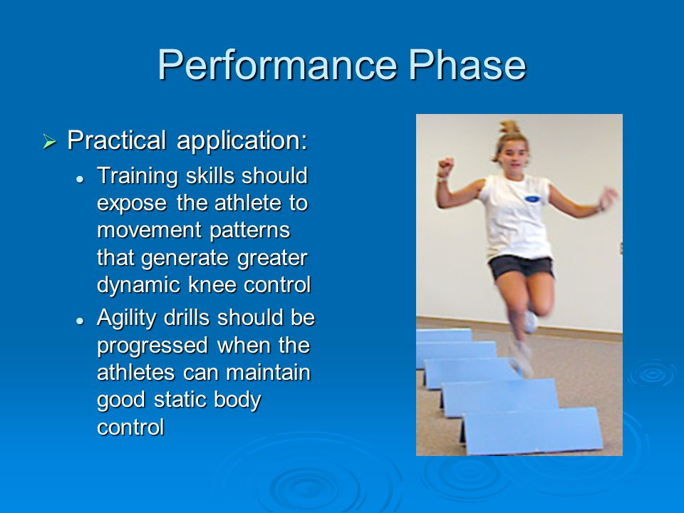 Performance Phase  Practical application: Training skills should expose the athlete to movement patterns that generate greater dynamic knee control T