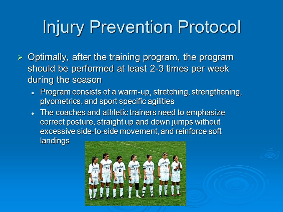 Injury Prevention Protocol  Optimally, after the training program, the program should be performed at least 2-3 times per week during the season Program consists of a warm-up, stretching, strengthening, plyometrics, and sport specific agilities Program consists of a warm-up, stretching, strengthening, plyometrics, and sport specific agilities The coaches and athletic trainers need to emphasize correct posture, straight up and down jumps without excessive side-to-side movement, and reinforce soft landings The coaches and athletic trainers need to emphasize correct posture, straight up and down jumps without excessive side-to-side movement, and reinforce soft landings