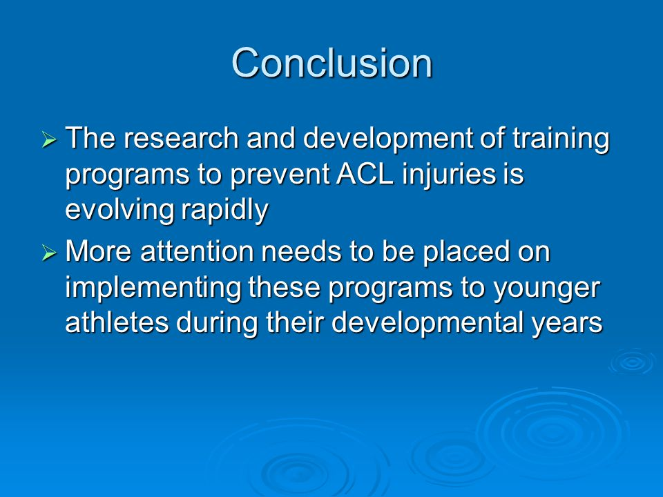 Conclusion  The research and development of training programs to prevent ACL injuries is evolving rapidly  More attention needs to be placed on impl