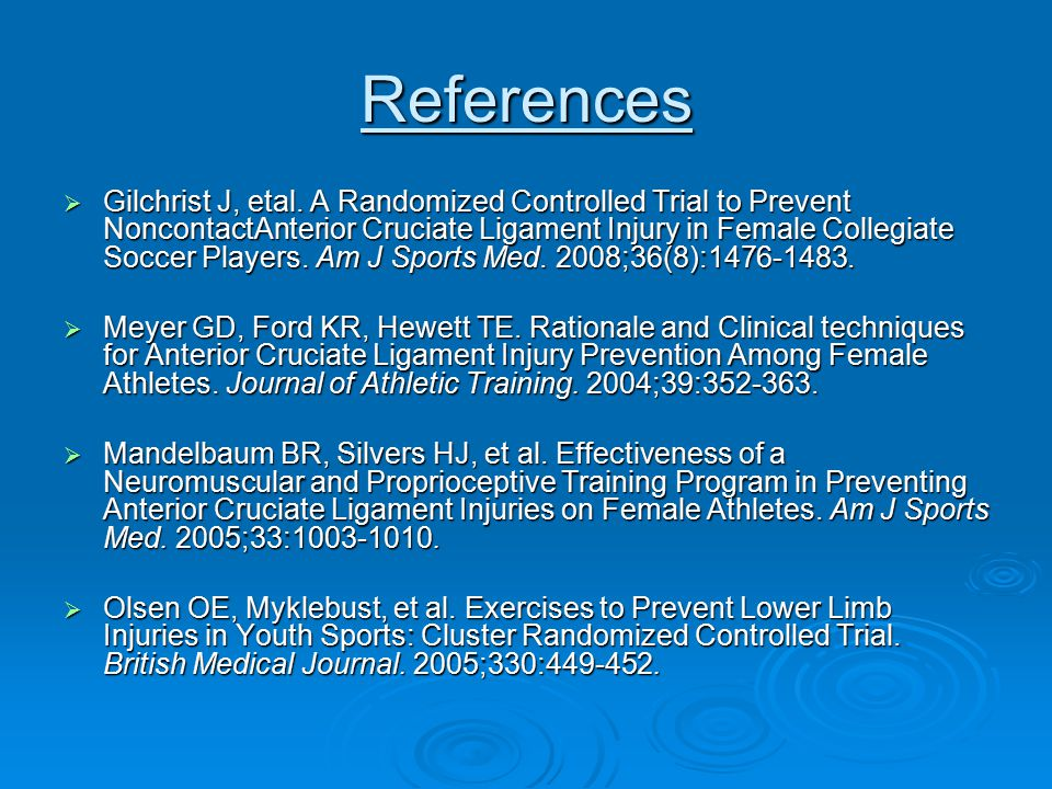 References  Gilchrist J, etal. A Randomized Controlled Trial to Prevent NoncontactAnterior Cruciate Ligament Injury in Female Collegiate Soccer Playe