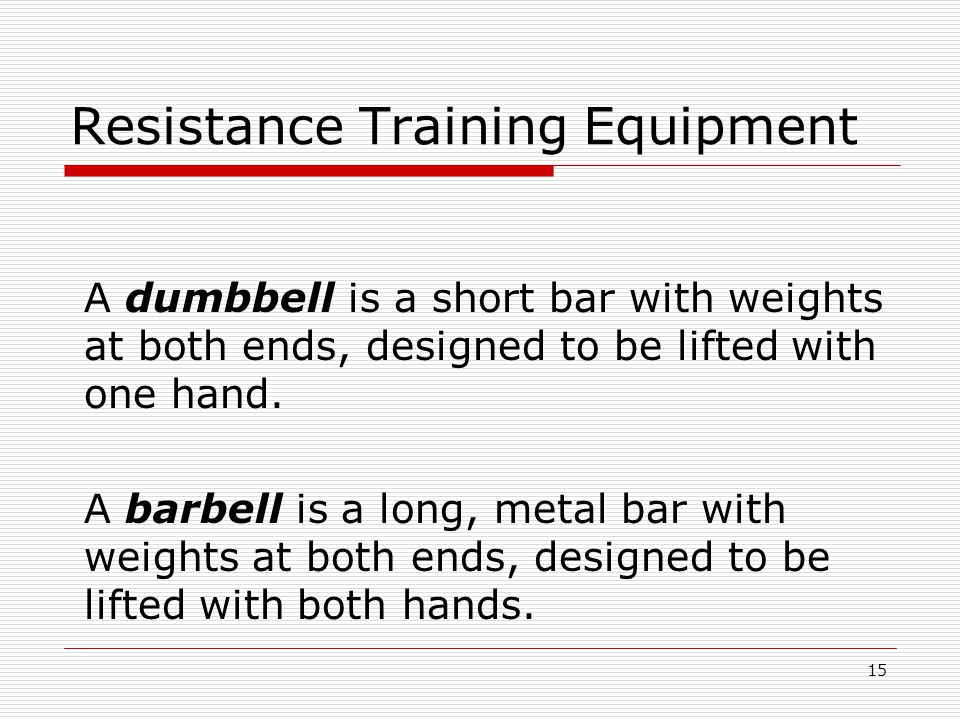 Resistance Training Equipment A dumbbell is a short bar with weights at both ends, designed to be lifted with one hand.