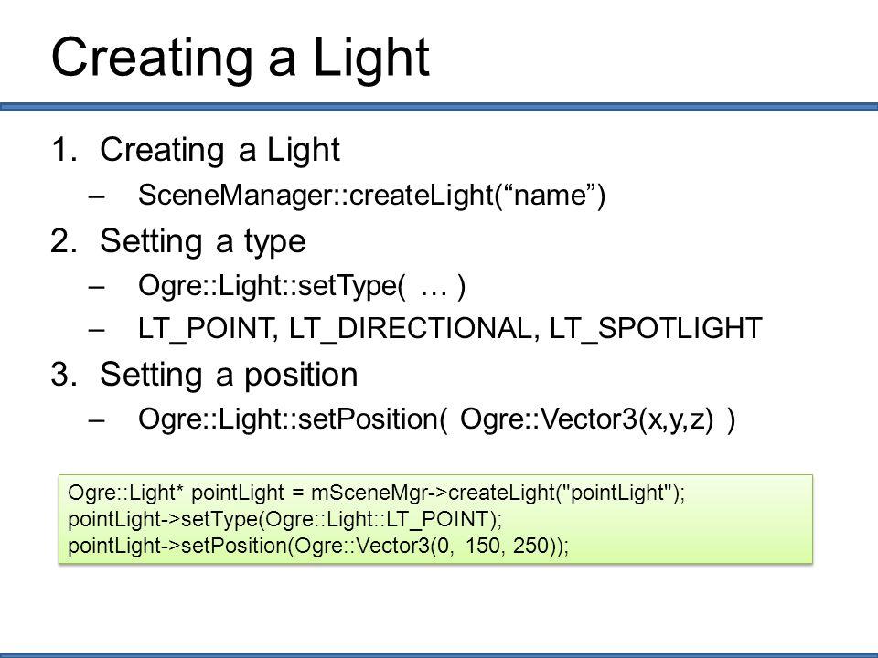 Setting a Light Setting the color –Ogre::Light::setDiffuseColour (Ogre::ColourValue(r,g,b)) –Ogre::Light::setSpecularColour (Ogre::ColourValue(r,g,b)) Setting the direction –Ogre::Light::setDirection( Ogre::Vector3(x,y,z)) Setting the spot light property –Ogre::Light::setSpotlightRange (inner_angle, outer_angle) –angle: Ogre::Degree(angle) Ogre::Light* directionalLight = mSceneMgr->createLight( directionalLight ); directionalLight->setType(Ogre::Light::LT_DIRECTIONAL); directionalLight->setDiffuseColour(Ogre::ColourValue(.25,.25, 0)); directionalLight->setSpecularColour(Ogre::ColourValue(.25,.25, 0)); directionalLight->setDirection(Ogre::Vector3( 0, -1, 1 )); Ogre::Light* directionalLight = mSceneMgr->createLight( directionalLight ); directionalLight->setType(Ogre::Light::LT_DIRECTIONAL); directionalLight->setDiffuseColour(Ogre::ColourValue(.25,.25, 0)); directionalLight->setSpecularColour(Ogre::ColourValue(.25,.25, 0)); directionalLight->setDirection(Ogre::Vector3( 0, -1, 1 ));