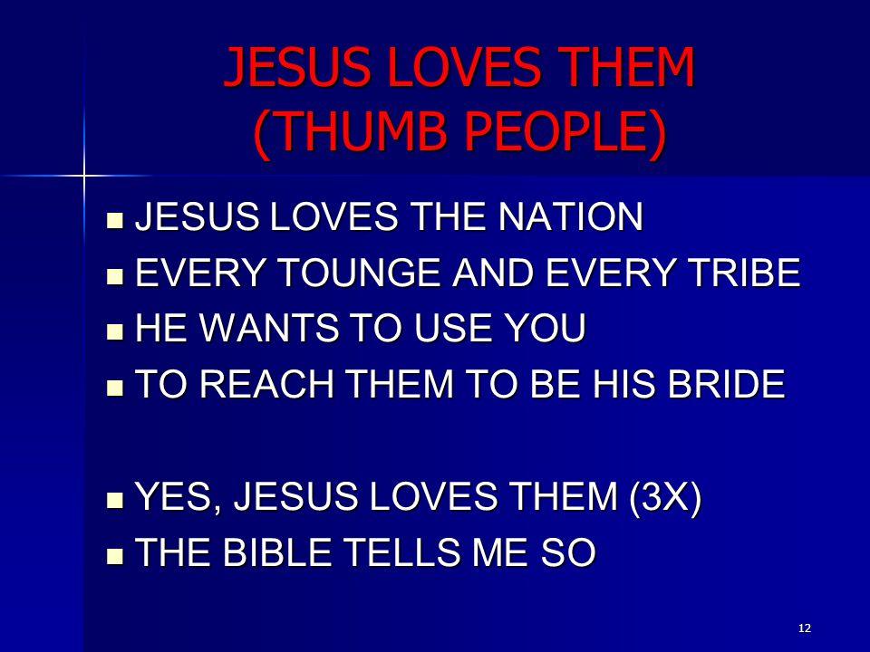12 JESUS LOVES THEM (THUMB PEOPLE) JESUS LOVES THE NATION JESUS LOVES THE NATION EVERY TOUNGE AND EVERY TRIBE EVERY TOUNGE AND EVERY TRIBE HE WANTS TO