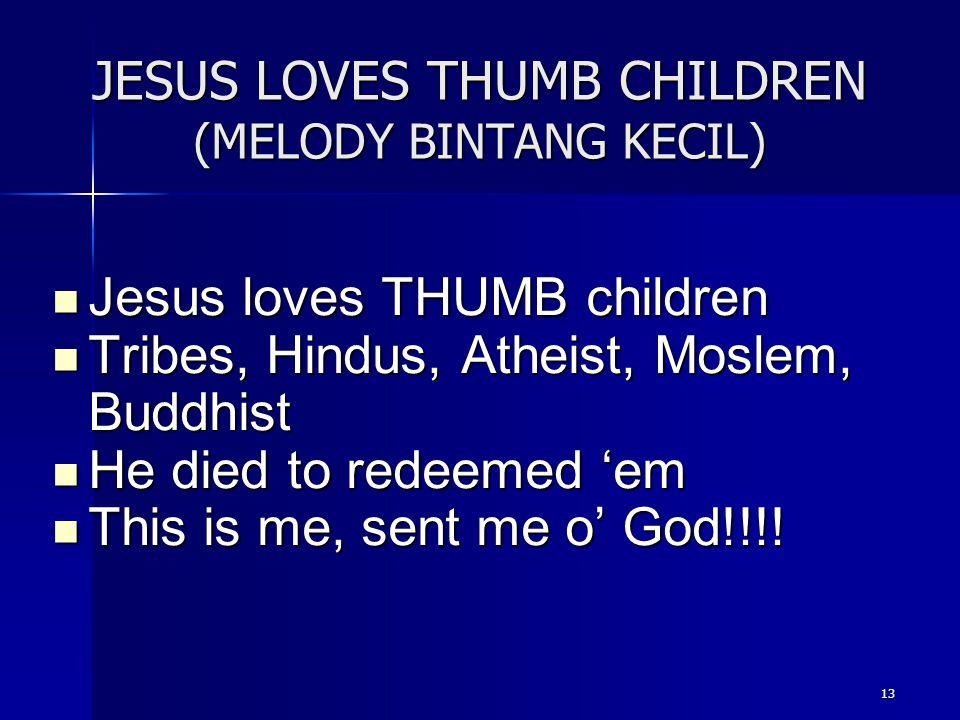 13 JESUS LOVES THUMB CHILDREN (MELODY BINTANG KECIL) Jesus loves THUMB children Jesus loves THUMB children Tribes, Hindus, Atheist, Moslem, Buddhist T