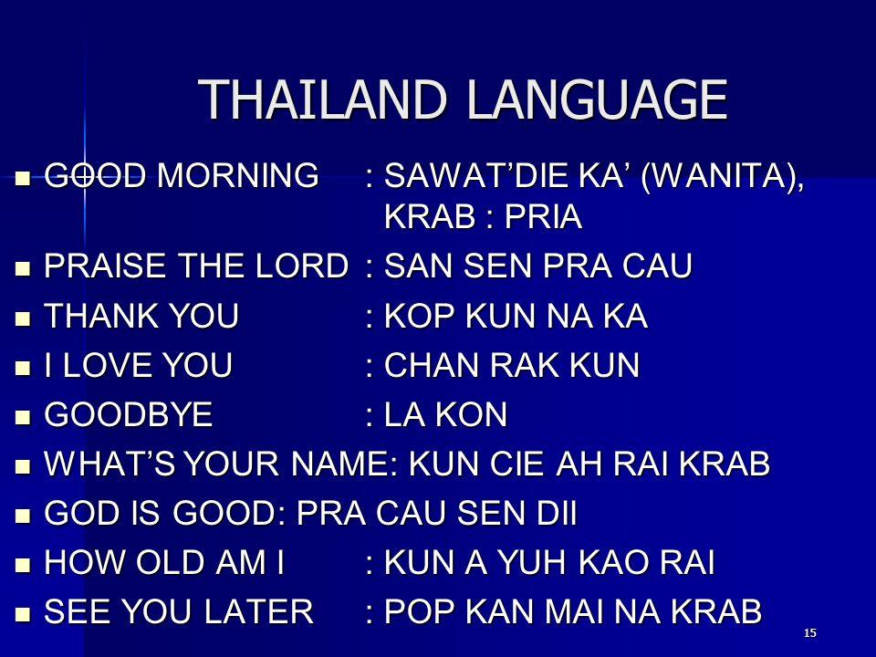 15 THAILAND LANGUAGE GOOD MORNING : SAWAT'DIE KA' (WANITA), KRAB : PRIA GOOD MORNING : SAWAT'DIE KA' (WANITA), KRAB : PRIA PRAISE THE LORD: SAN SEN PR