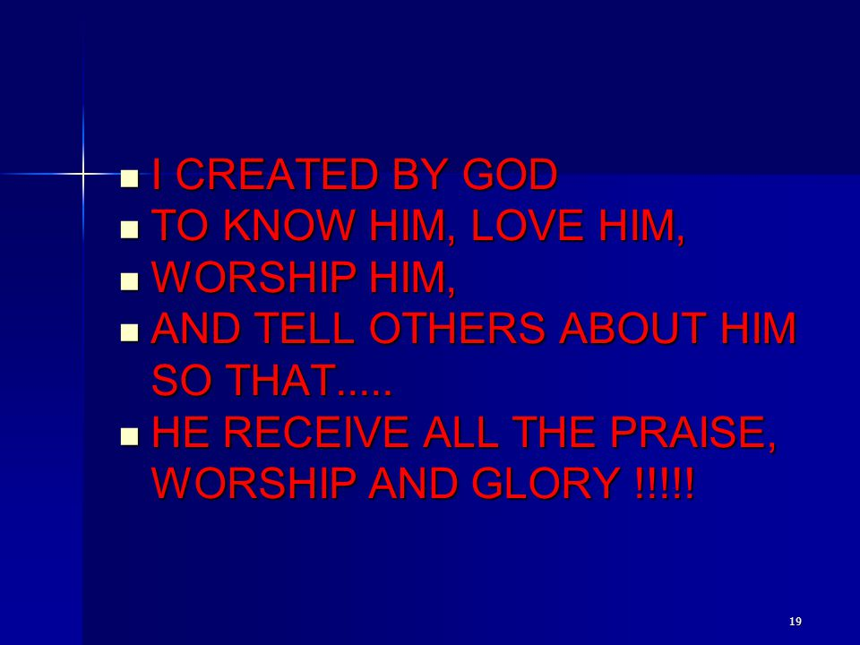19 I CREATED BY GOD I CREATED BY GOD TO KNOW HIM, LOVE HIM, TO KNOW HIM, LOVE HIM, WORSHIP HIM, WORSHIP HIM, AND TELL OTHERS ABOUT HIM SO THAT..... AN