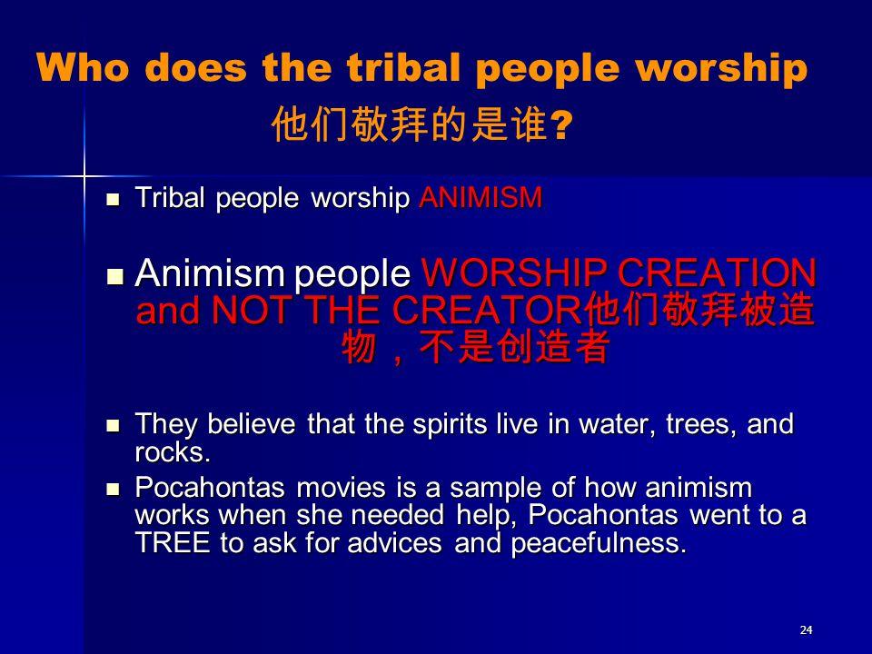 24 Tribal people worship ANIMISM Tribal people worship ANIMISM Animism people WORSHIP CREATION and NOT THE CREATOR 他们敬拜被造 物,不是创造者 Animism people WORSH