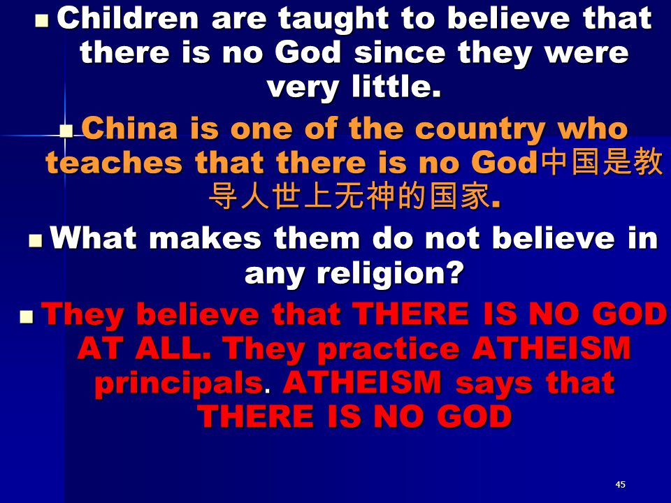 45 Children are taught to believe that there is no God since they were very little. Children are taught to believe that there is no God since they wer