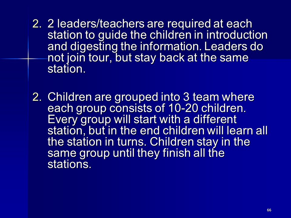 66 2. 2 leaders/teachers are required at each station to guide the children in introduction and digesting the information. Leaders do not join tour, b