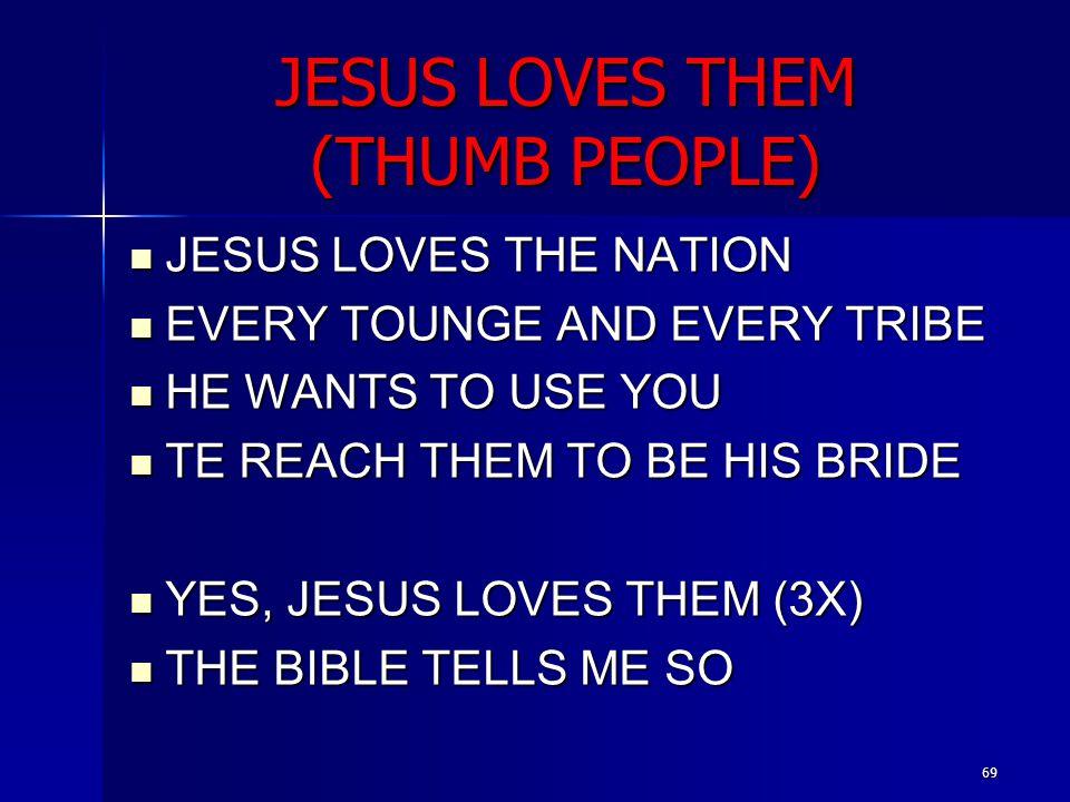 69 JESUS LOVES THEM (THUMB PEOPLE) JESUS LOVES THE NATION JESUS LOVES THE NATION EVERY TOUNGE AND EVERY TRIBE EVERY TOUNGE AND EVERY TRIBE HE WANTS TO