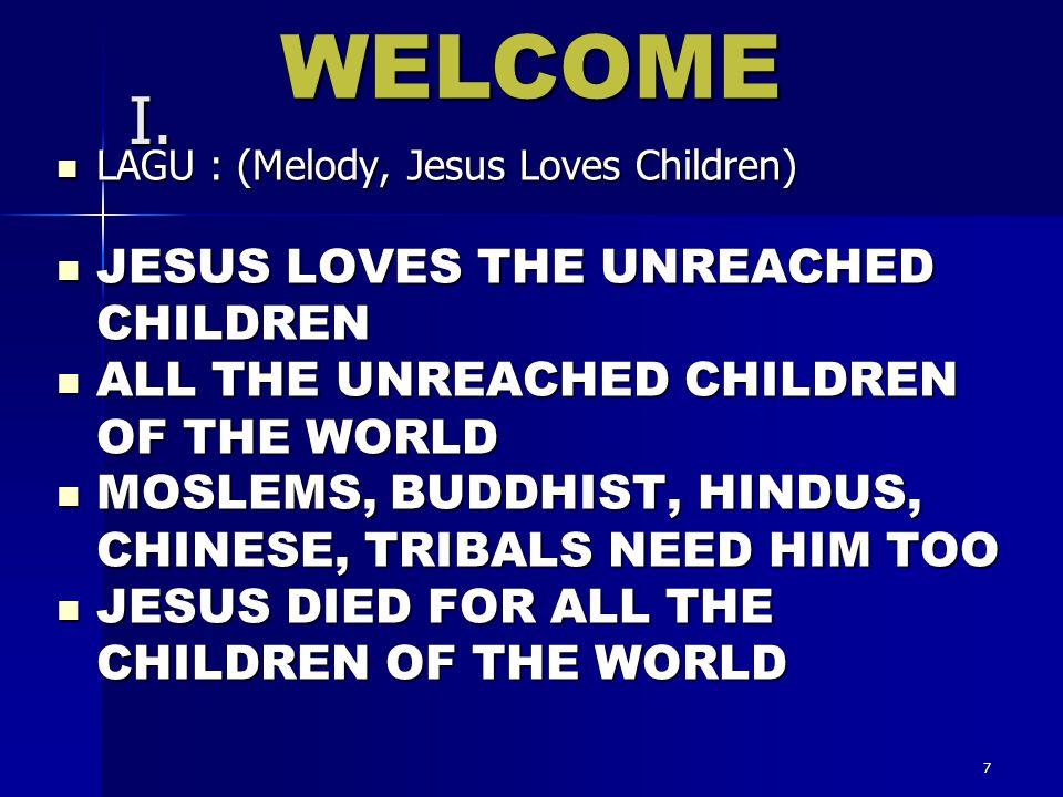 7 I. LAGU : (Melody, Jesus Loves Children) LAGU : (Melody, Jesus Loves Children) JESUS LOVES THE UNREACHED CHILDREN JESUS LOVES THE UNREACHED CHILDREN