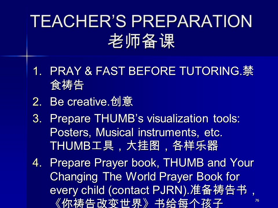 76 TEACHER'S PREPARATION 老师备课 1. PRAY & FAST BEFORE TUTORING. 禁 食祷告 2. Be creative. 创意 3. Prepare THUMB's visualization tools: Posters, Musical instru