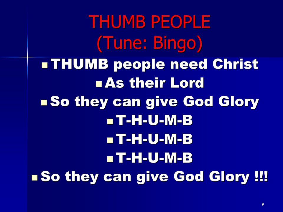 9 THUMB PEOPLE (Tune: Bingo) THUMB people need Christ THUMB people need Christ As their Lord As their Lord So they can give God Glory So they can give