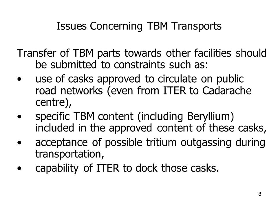 8 Issues Concerning TBM Transports Transfer of TBM parts towards other facilities should be submitted to constraints such as: use of casks approved to circulate on public road networks (even from ITER to Cadarache centre), specific TBM content (including Beryllium) included in the approved content of these casks, acceptance of possible tritium outgassing during transportation, capability of ITER to dock those casks.