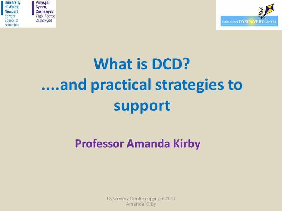 What is DCD?....and practical strategies to support Professor Amanda Kirby Dyscovery Centre copyright 2011 Amanda Kirby