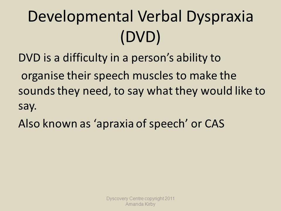 Developmental Verbal Dyspraxia (DVD) DVD is a difficulty in a person's ability to organise their speech muscles to make the sounds they need, to say w