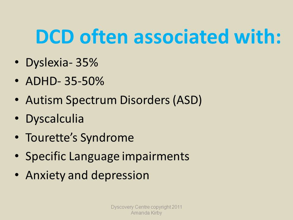 DCD often associated with: Dyslexia- 35% ADHD- 35-50% Autism Spectrum Disorders (ASD) Dyscalculia Tourette's Syndrome Specific Language impairments An