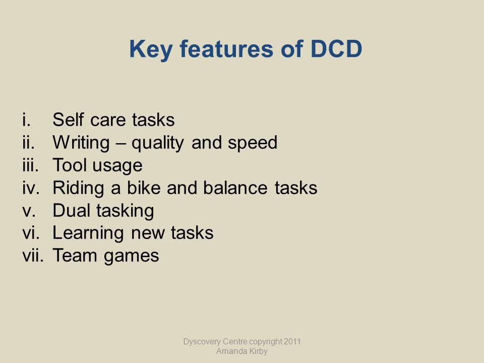 Key features of DCD i.Self care tasks ii.Writing – quality and speed iii.Tool usage iv.Riding a bike and balance tasks v.Dual tasking vi.Learning new