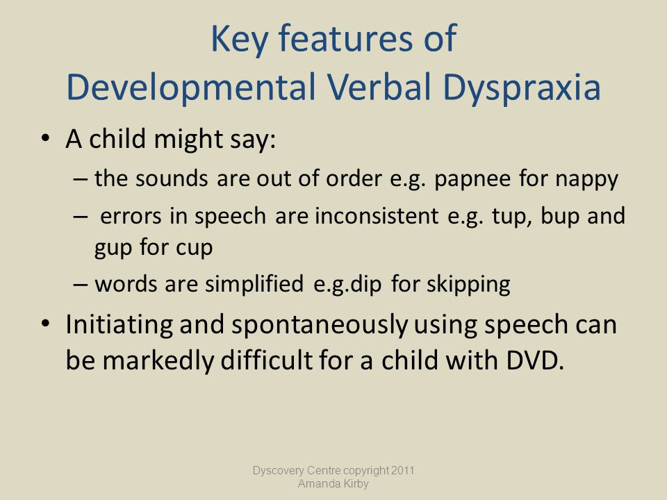 Key features of Developmental Verbal Dyspraxia A child might say: – the sounds are out of order e.g. papnee for nappy – errors in speech are inconsist