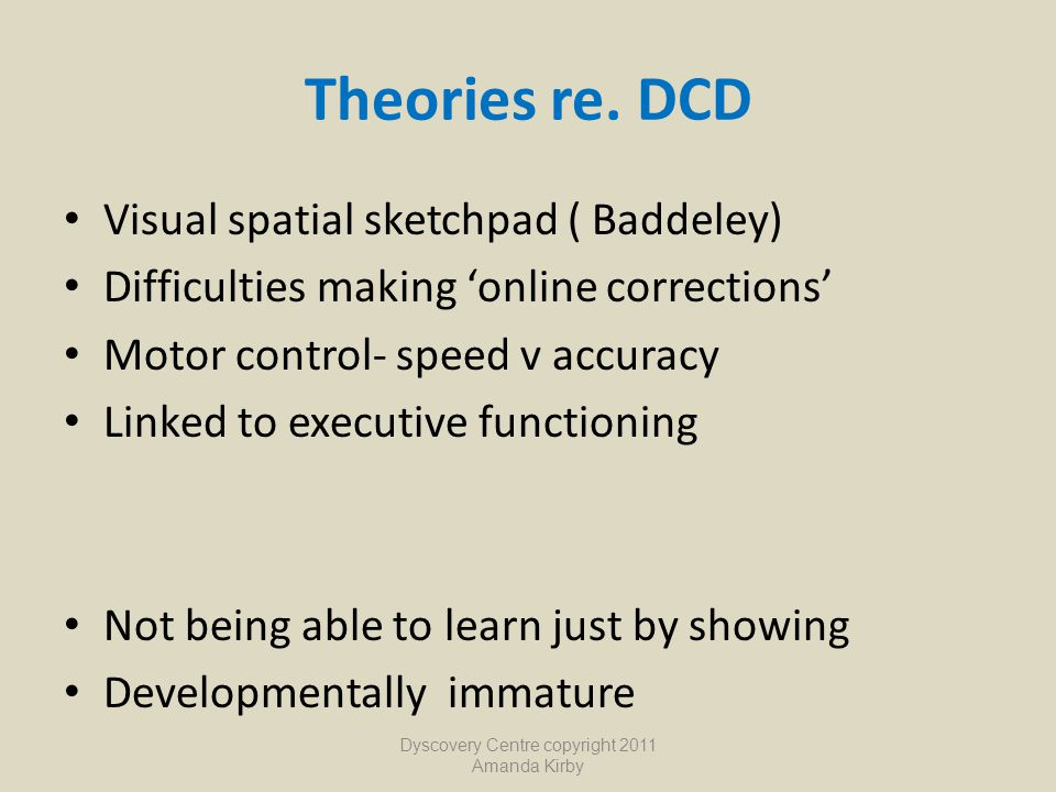 Theories re. DCD Visual spatial sketchpad ( Baddeley) Difficulties making 'online corrections' Motor control- speed v accuracy Linked to executive fun