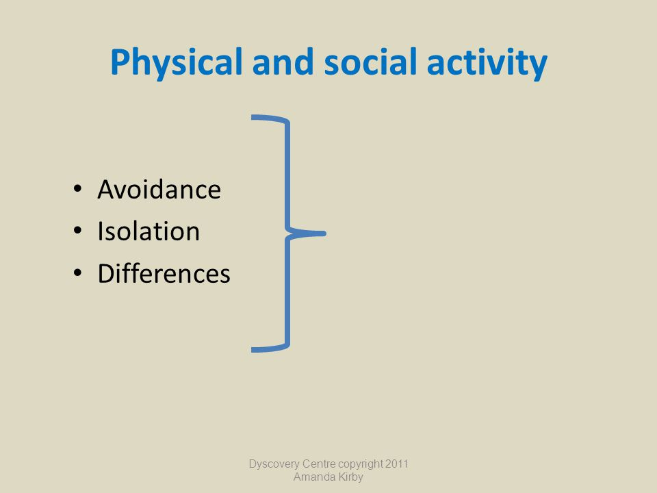Physical and social activity Avoidance Isolation Differences Dyscovery Centre copyright 2011 Amanda Kirby