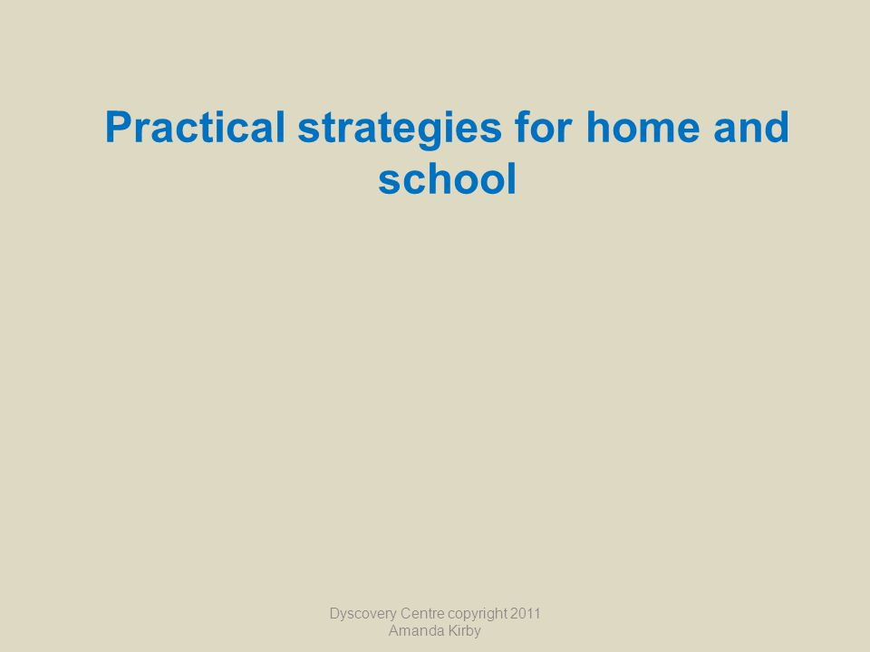 Practical strategies for home and school Dyscovery Centre copyright 2011 Amanda Kirby