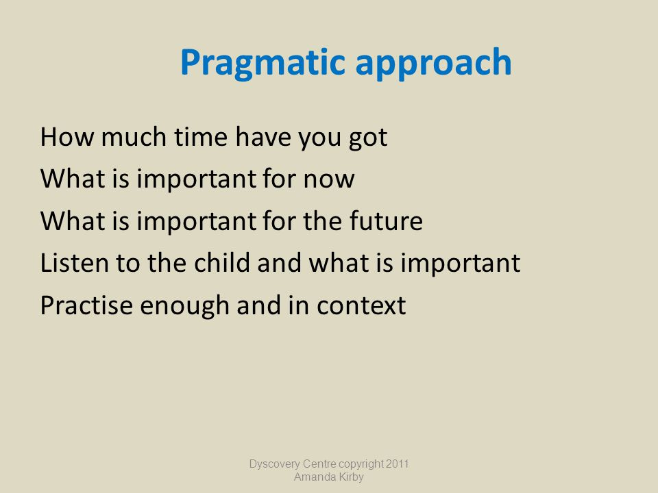 Pragmatic approach How much time have you got What is important for now What is important for the future Listen to the child and what is important Pra