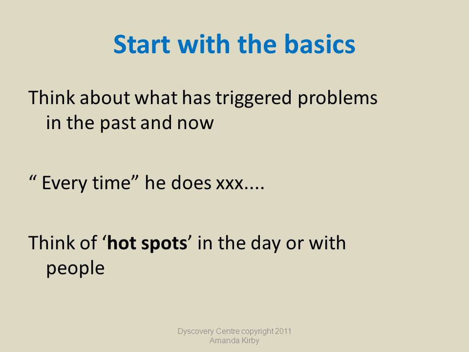 "Start with the basics Think about what has triggered problems in the past and now "" Every time"" he does xxx.... Think of 'hot spots' in the day or wit"