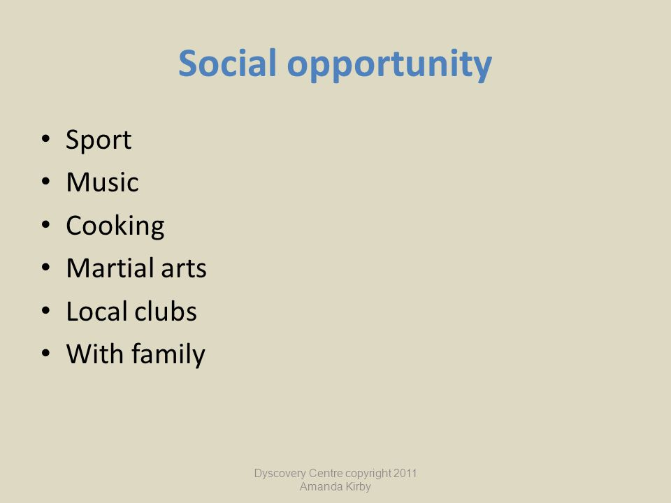 Social opportunity Sport Music Cooking Martial arts Local clubs With family Dyscovery Centre copyright 2011 Amanda Kirby