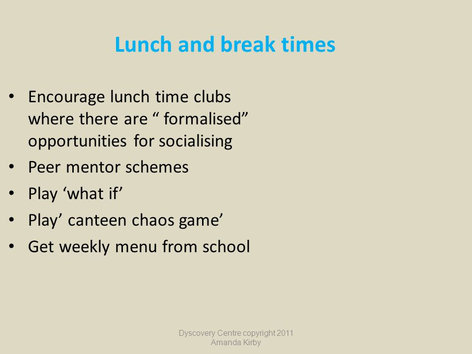 "Lunch and break times Encourage lunch time clubs where there are "" formalised"" opportunities for socialising Peer mentor schemes Play 'what if' Play'"