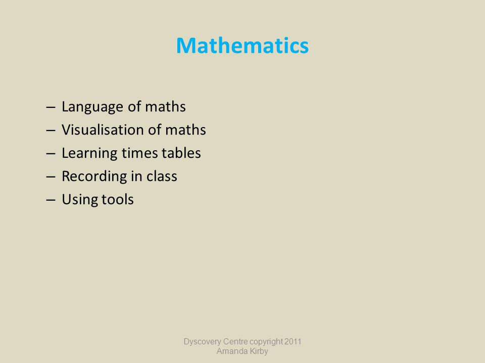 Mathematics – Language of maths – Visualisation of maths – Learning times tables – Recording in class – Using tools Dyscovery Centre copyright 2011 Am