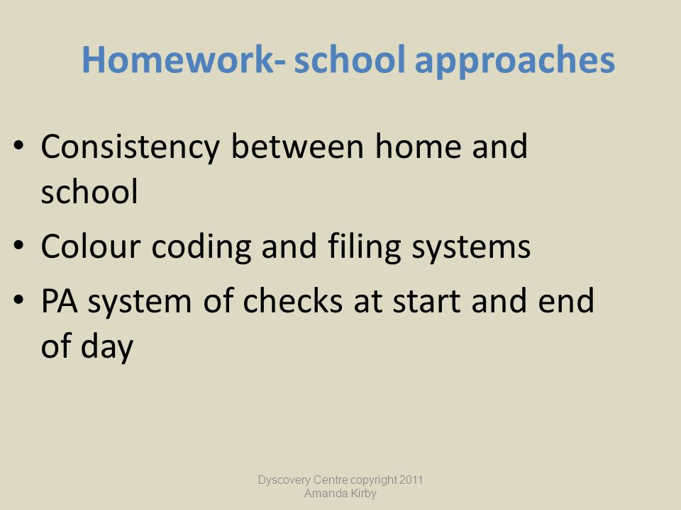 Homework- school approaches Consistency between home and school Colour coding and filing systems PA system of checks at start and end of day Dyscovery
