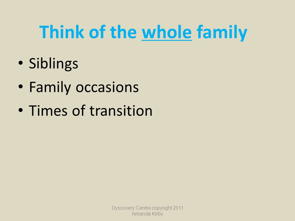 Think of the whole family Siblings Family occasions Times of transition Dyscovery Centre copyright 2011 Amanda Kirby