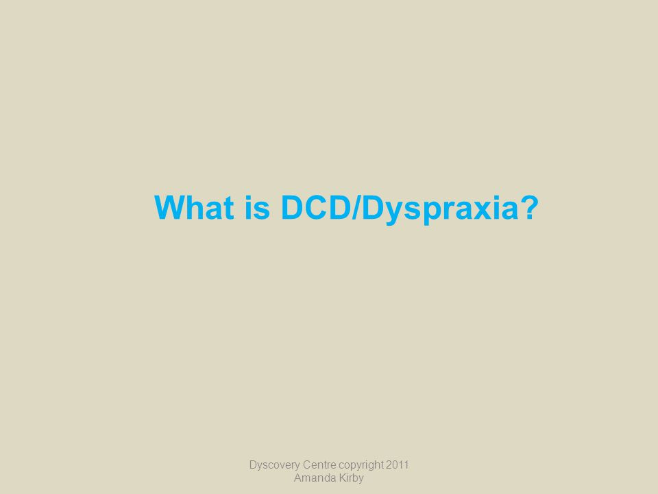 What is DCD/Dyspraxia? Dyscovery Centre copyright 2011 Amanda Kirby