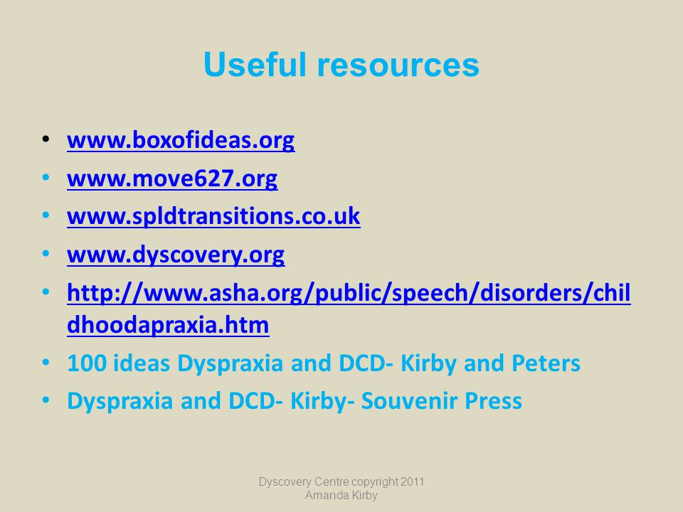 Useful resources www.boxofideas.org www.move627.org www.spldtransitions.co.uk www.dyscovery.org http://www.asha.org/public/speech/disorders/chil dhoodapraxia.htm http://www.asha.org/public/speech/disorders/chil dhoodapraxia.htm 100 ideas Dyspraxia and DCD- Kirby and Peters Dyspraxia and DCD- Kirby- Souvenir Press Dyscovery Centre copyright 2011 Amanda Kirby
