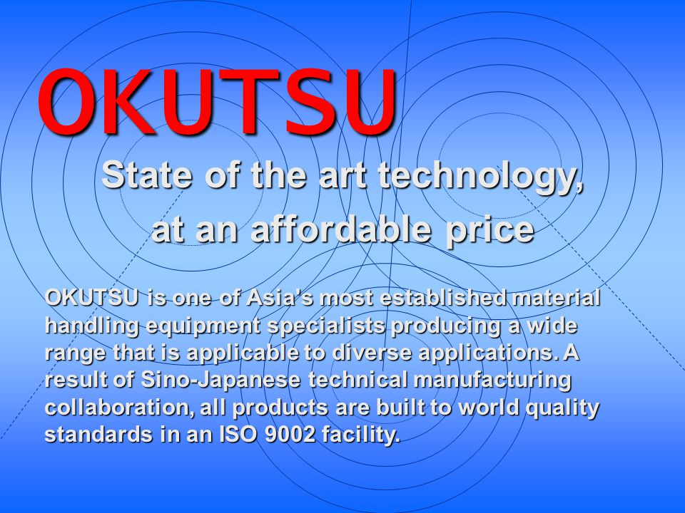 State of the art technology, at an affordable price OKUTSU is one of Asia's most established material handling equipment specialists producing a wide